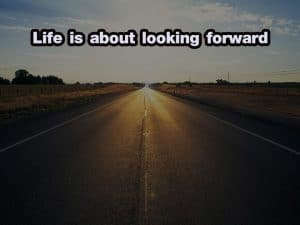 Life is about looking forward